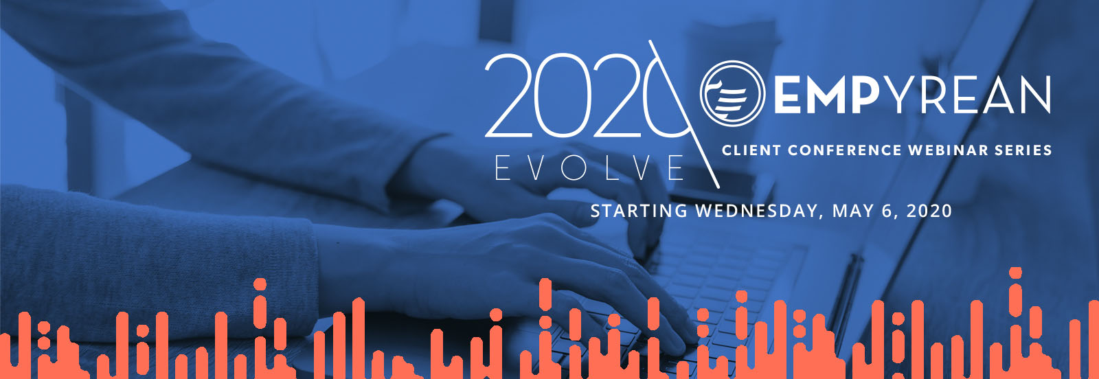 Join us for the 2020 Evolve Empyrean Client Conference Webinar Series, starting May 6th